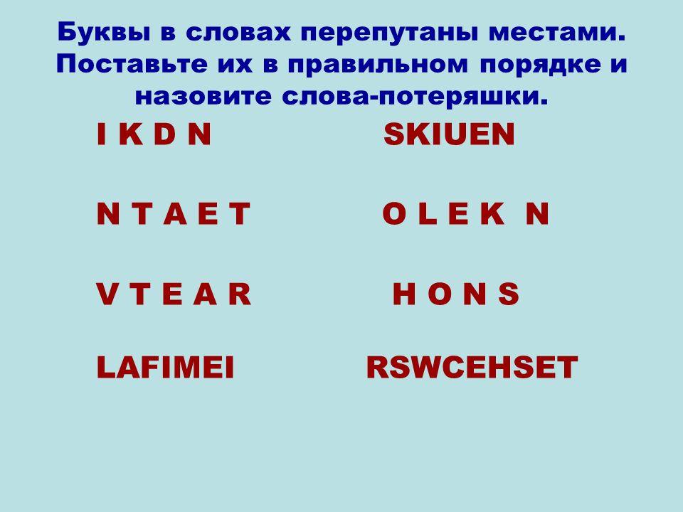 I K D N SKIUEN N T A E T O L E K N V T E A R H O N S LAFIMEI RSWCEHSET Буквы в словах перепутаны местами.