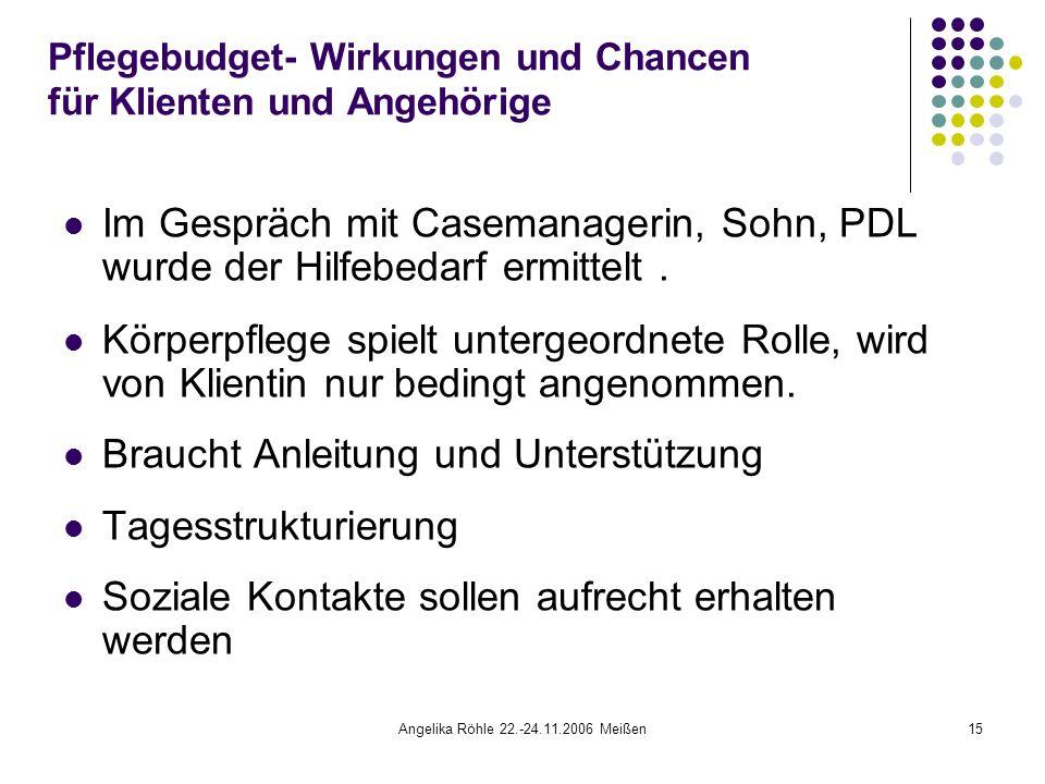 Angelika Röhle 22.-24.11.2006 Meißen15 Pflegebudget- Wirkungen und Chancen für Klienten und Angehörige Im Gespräch mit Casemanagerin, Sohn, PDL wurde der Hilfebedarf ermittelt.