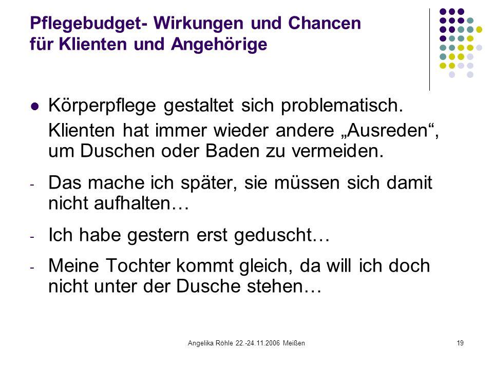 Angelika Röhle 22.-24.11.2006 Meißen19 Pflegebudget- Wirkungen und Chancen für Klienten und Angehörige Körperpflege gestaltet sich problematisch.