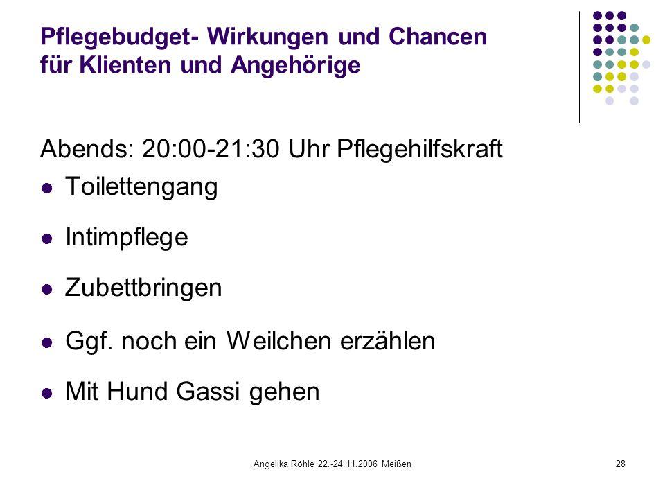 Angelika Röhle 22.-24.11.2006 Meißen28 Pflegebudget- Wirkungen und Chancen für Klienten und Angehörige Abends: 20:00-21:30 Uhr Pflegehilfskraft Toilettengang Intimpflege Zubettbringen Ggf.