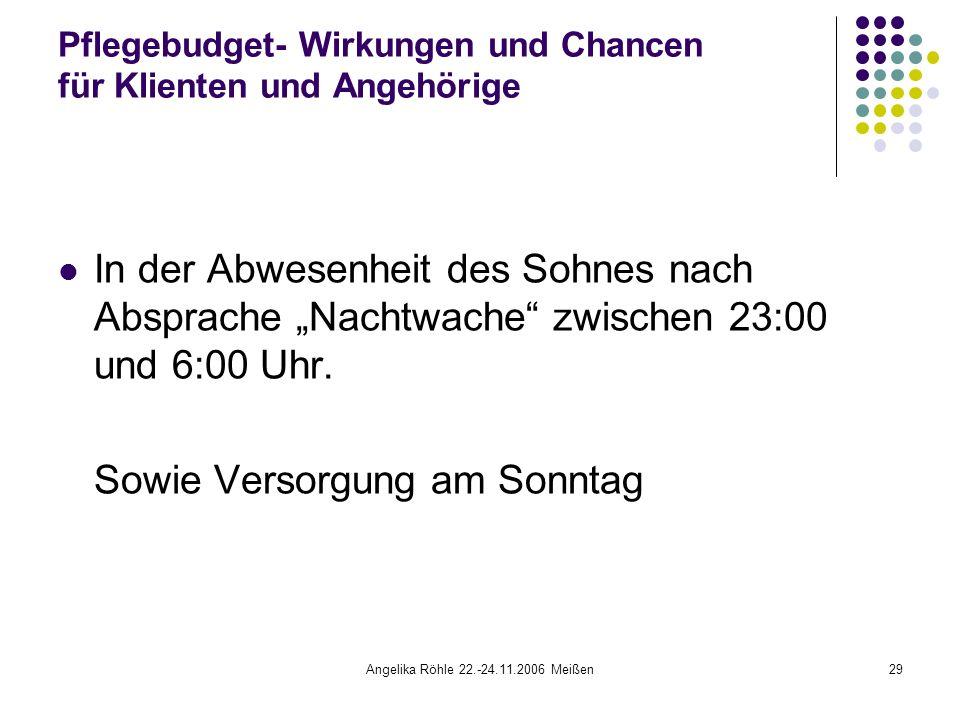 """Angelika Röhle 22.-24.11.2006 Meißen29 Pflegebudget- Wirkungen und Chancen für Klienten und Angehörige In der Abwesenheit des Sohnes nach Absprache """"Nachtwache zwischen 23:00 und 6:00 Uhr."""
