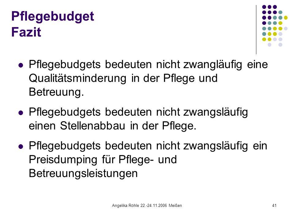 Angelika Röhle 22.-24.11.2006 Meißen41 Pflegebudget Fazit Pflegebudgets bedeuten nicht zwangläufig eine Qualitätsminderung in der Pflege und Betreuung.