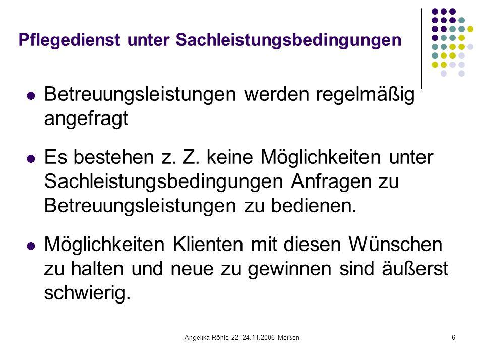 Angelika Röhle 22.-24.11.2006 Meißen6 Pflegedienst unter Sachleistungsbedingungen Betreuungsleistungen werden regelmäßig angefragt Es bestehen z.