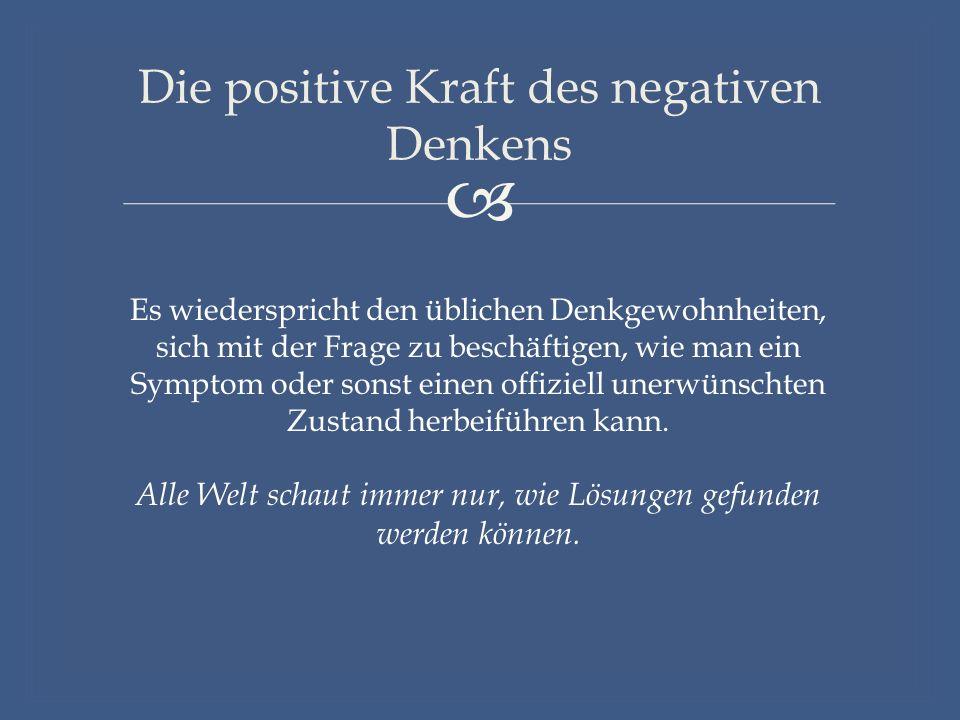  Die positive Kraft des negativen Denkens Es wiederspricht den üblichen Denkgewohnheiten, sich mit der Frage zu beschäftigen, wie man ein Symptom oder sonst einen offiziell unerwünschten Zustand herbeiführen kann.