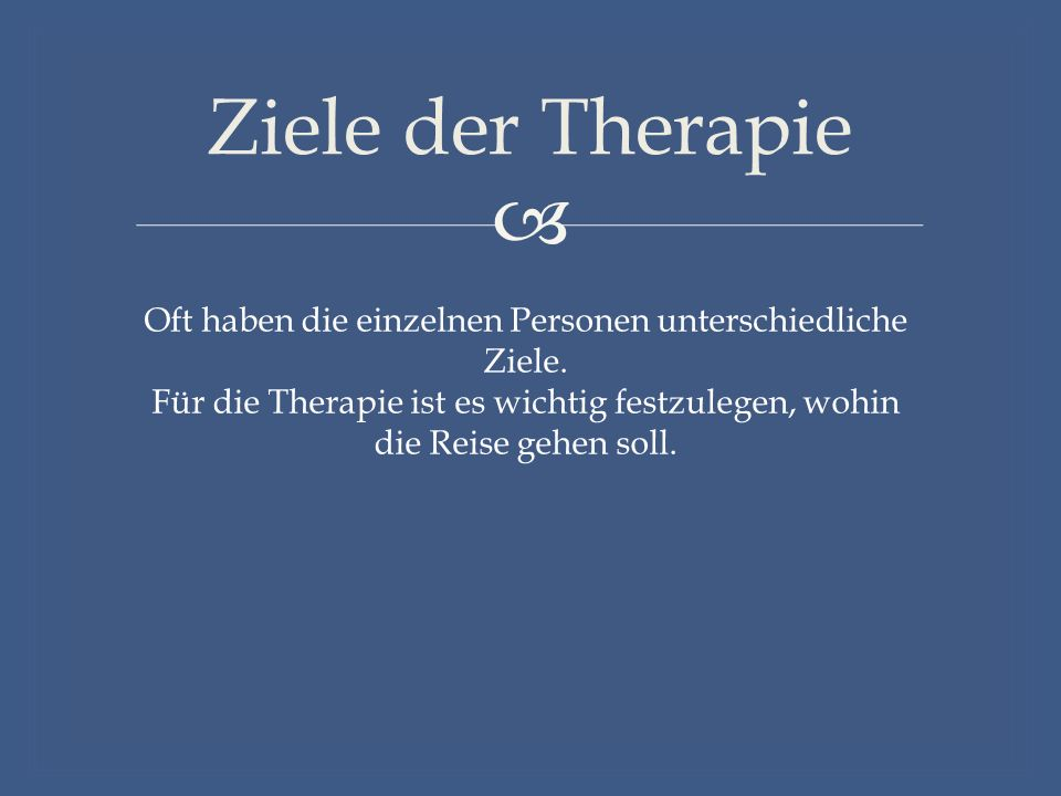  Ziele der Therapie Oft haben die einzelnen Personen unterschiedliche Ziele.