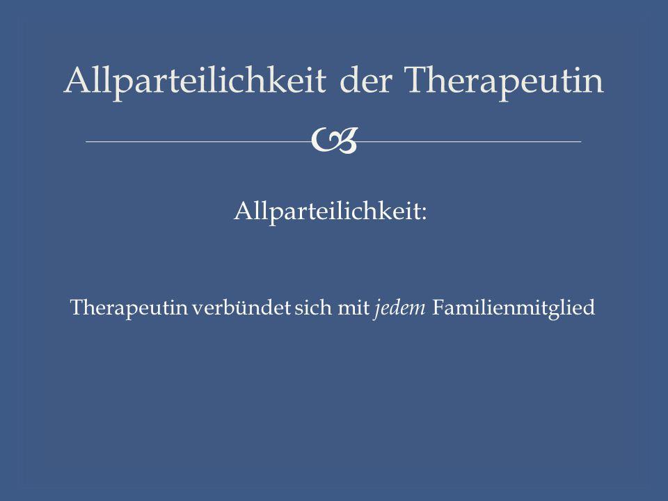  Allparteilichkeit der Therapeutin Therapeutin verbündet sich mit jedem Familienmitglied Allparteilichkeit: