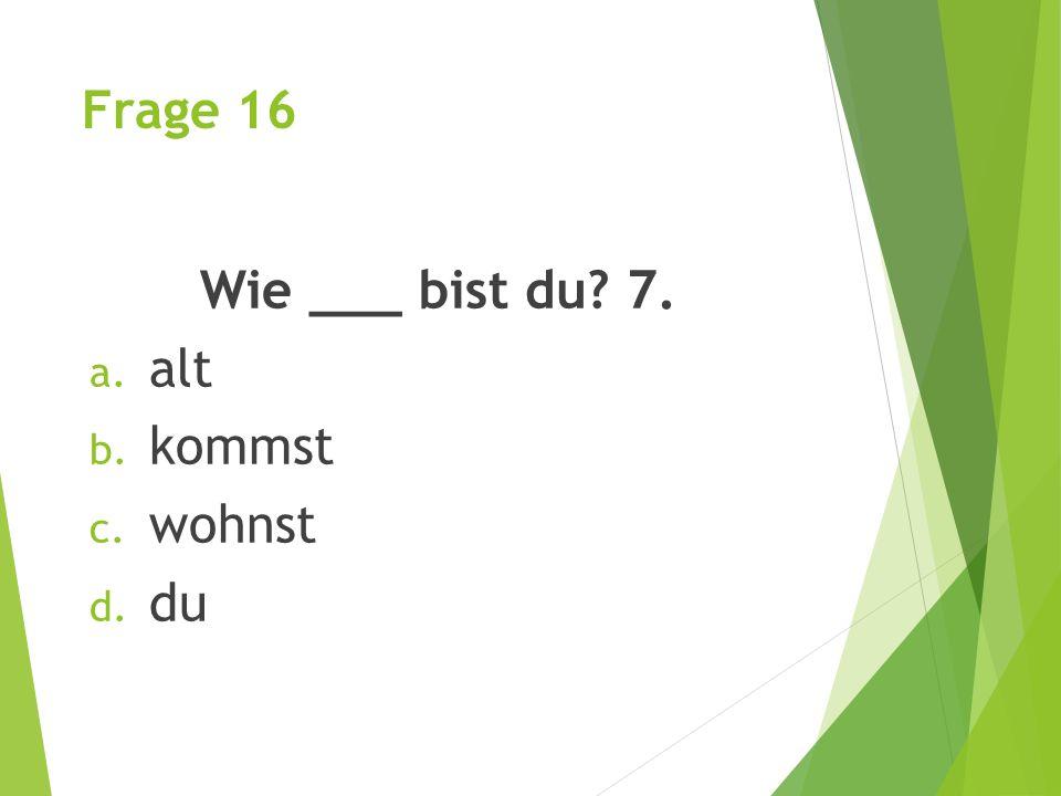Frage 16 Wie ___ bist du? 7. a. alt b. kommst c. wohnst d. du