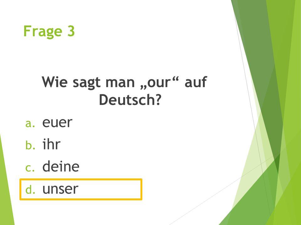 """Frage 3 Wie sagt man """"our auf Deutsch? a. euer b. ihr c. deine d. unser"""