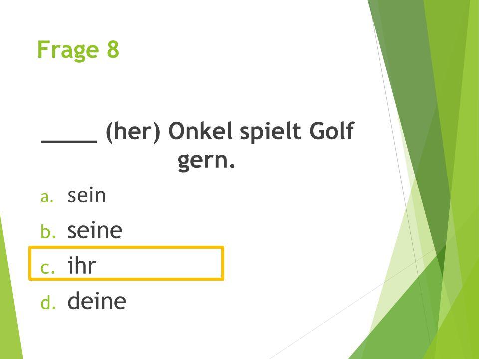 Frage 8 ____ (her) Onkel spielt Golf gern. a. sein b. seine c. ihr d. deine