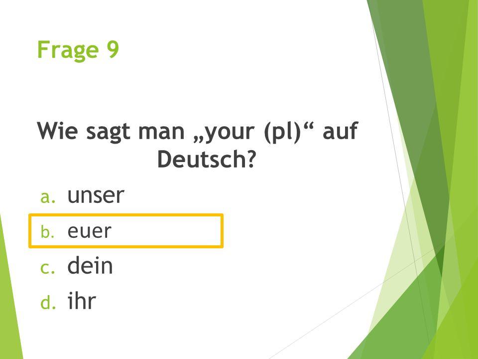 """Frage 9 Wie sagt man """"your (pl) auf Deutsch? a. unser b. euer c. dein d. ihr"""