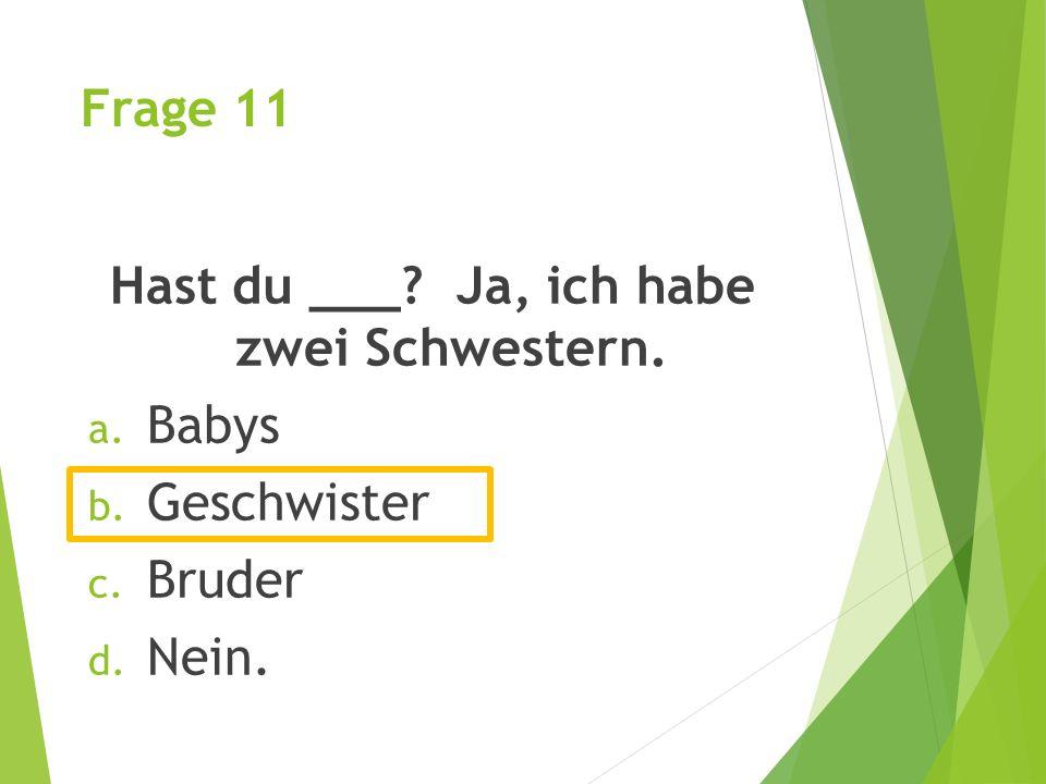 Frage 11 Hast du ___? Ja, ich habe zwei Schwestern. a. Babys b. Geschwister c. Bruder d. Nein.
