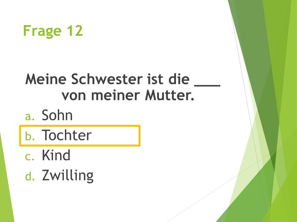 Frage 12 Meine Schwester ist die ___ von meiner Mutter. a. Sohn b. Tochter c. Kind d. Zwilling