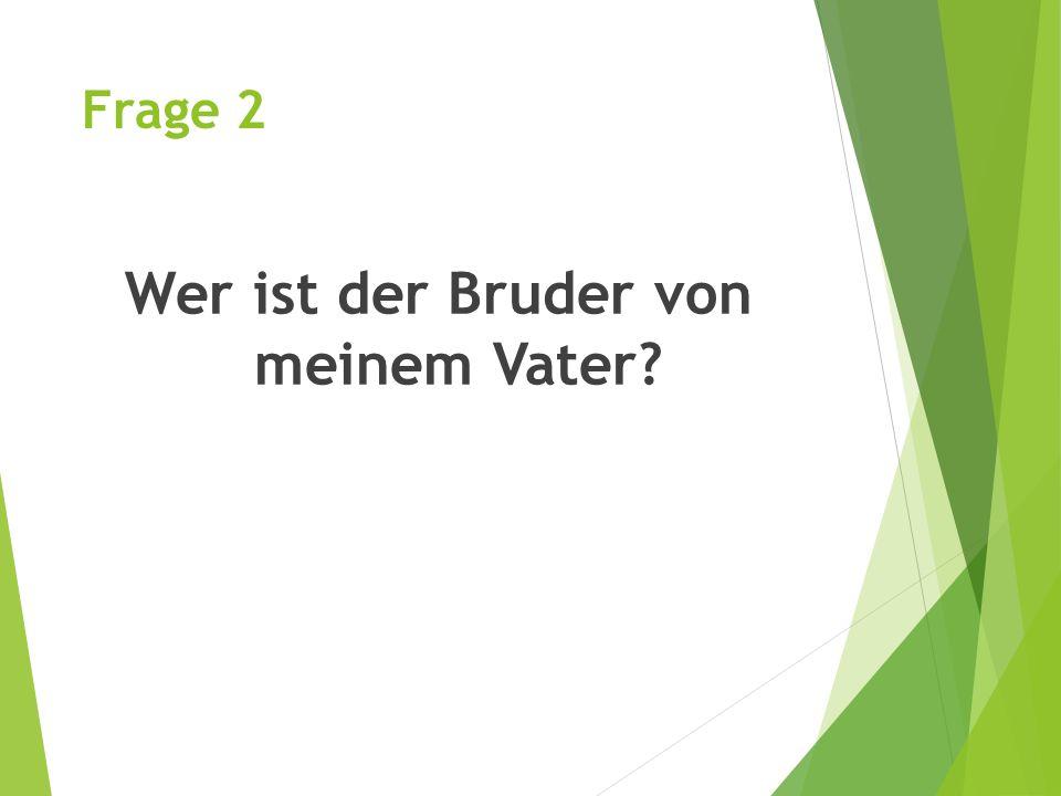 Frage 2 Wer ist der Bruder von meinem Vater?