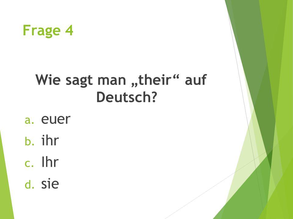 """Frage 4 Wie sagt man """"their auf Deutsch? a. euer b. ihr c. Ihr d. sie"""