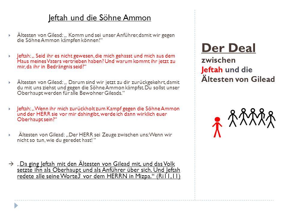 """Der Deal zwischen Jeftah und die Ältesten von Gilead Jeftah und die Söhne Ammon  Ältesten von Gilead: """" Komm und sei unser Anführer, damit wir gegen die Söhne Ammon kämpfen können!  Jeftah: """" Seid ihr es nicht gewesen, die mich gehasst und mich aus dem Haus meines Vaters vertrieben haben."""