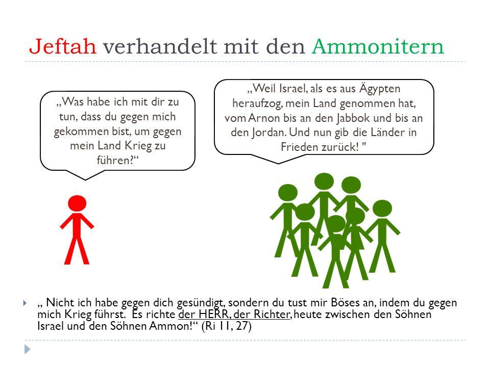"""Jeftah verhandelt mit den Ammonitern  """" Nicht ich habe gegen dich gesündigt, sondern du tust mir Böses an, indem du gegen mich Krieg führst."""