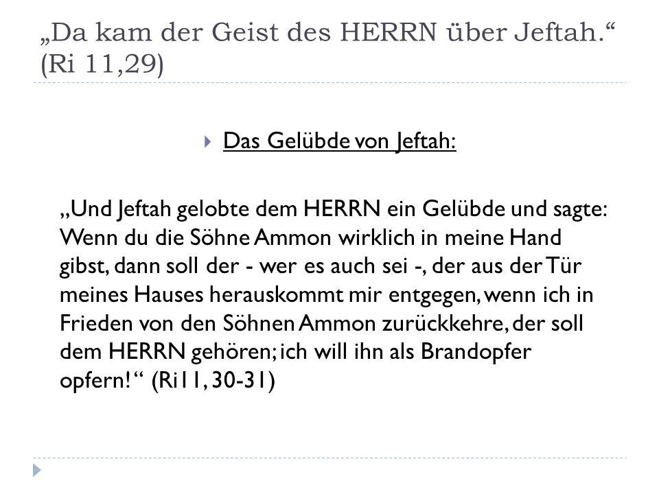 """""""Da kam der Geist des HERRN über Jeftah. (Ri 11,29)  Das Gelübde von Jeftah: """"Und Jeftah gelobte dem HERRN ein Gelübde und sagte: Wenn du die Söhne Ammon wirklich in meine Hand gibst, dann soll der - wer es auch sei -, der aus der Tür meines Hauses herauskommt mir entgegen, wenn ich in Frieden von den Söhnen Ammon zurückkehre, der soll dem HERRN gehören; ich will ihn als Brandopfer opfern."""