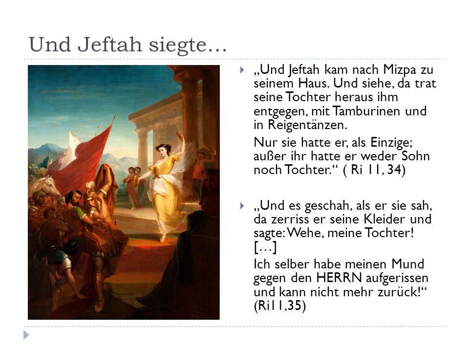 """Die Tochter von Jeftah…  """"Da sagte sie zu ihm: Mein Vater, hast du deinen Mund gegen den HERRN aufgerissen, so tu mir, wie es aus deinem Mund hervorgegangen ist, nachdem der HERR dir Rache verschafft hat an deinen Feinden, den Söhnen Ammon."""