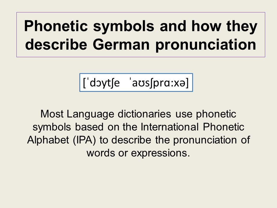 Phonetic symbols and how they describe German pronunciation Most Language dictionaries use phonetic symbols based on the International Phonetic Alphabet (IPA) to describe the pronunciation of words or expressions.