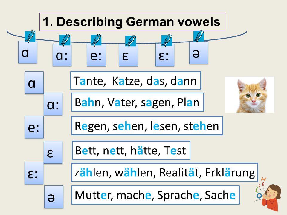 1. Describing German vowels ɑ ɑ ɑ: ə ə ɛ ɛ Tante, Katze, das, dann Bahn, Vater, sagen, Plan Bett, nett, hätte, Test ɛ: e: Regen, sehen, lesen, stehen
