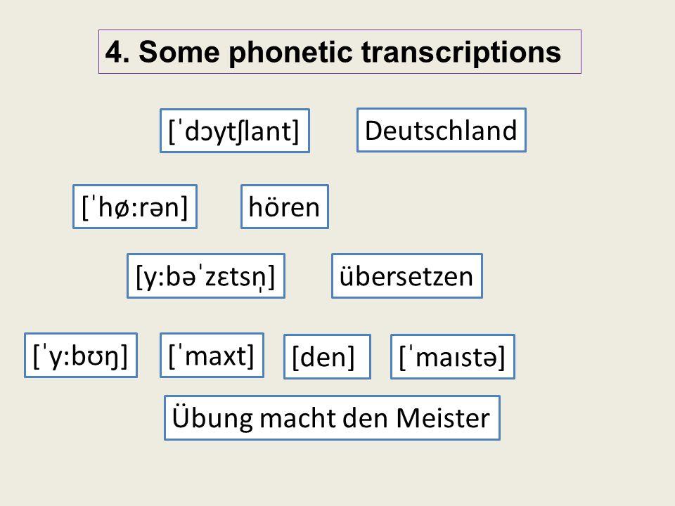 4. Some phonetic transcriptions [ˈhø:rən] [ˈdɔytʃlant] [ˈy:bʊŋ][ˈmaxt] [den] [ˈmaɪstə] Deutschland hören Übung macht den Meister [y:bəˈzɛtsn̩]übersetz