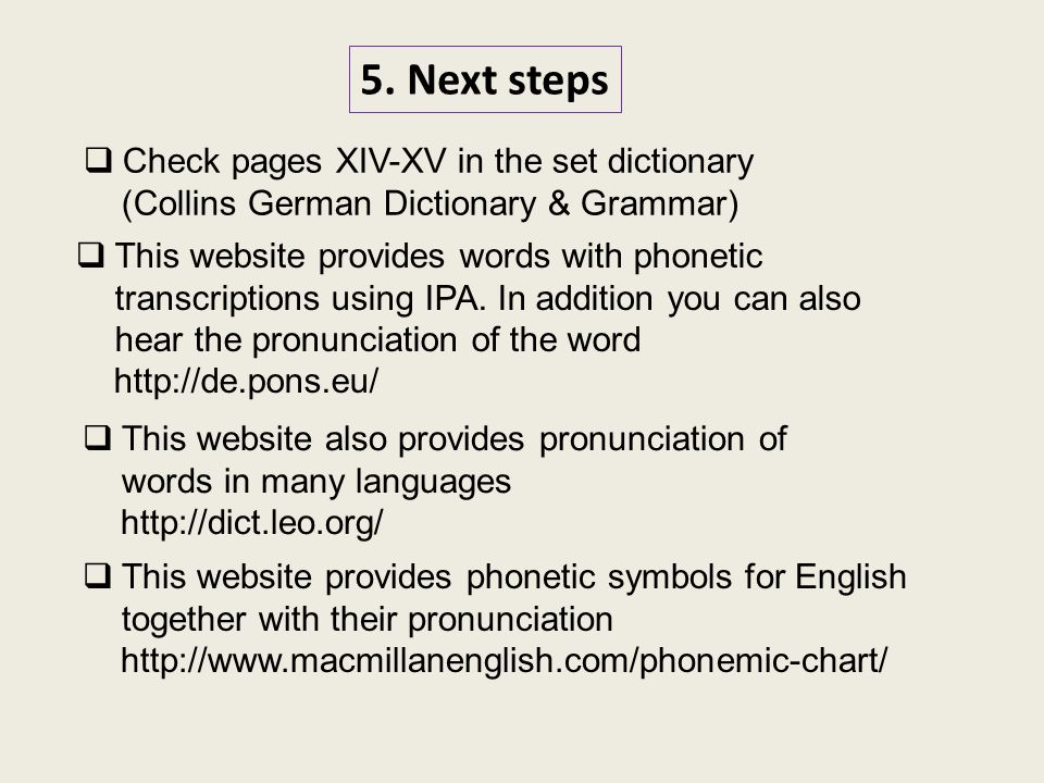 5. Next steps  This website provides phonetic symbols for English together with their pronunciation http://www.macmillanenglish.com/phonemic-chart/ 