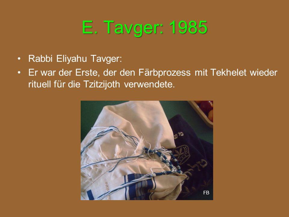 E. Tavger: 1985 Rabbi Eliyahu Tavger: Er war der Erste, der den Färbprozess mit Tekhelet wieder rituell für die Tzitzijoth verwendete. FB