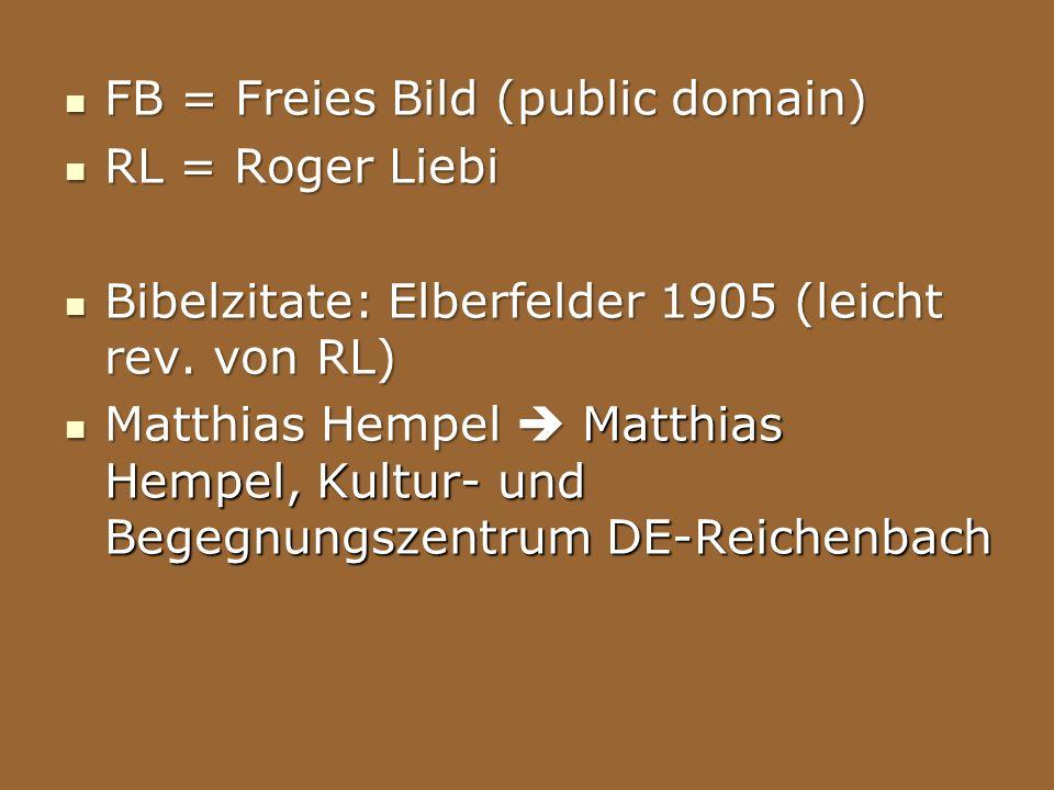 FB = Freies Bild (public domain) FB = Freies Bild (public domain) RL = Roger Liebi RL = Roger Liebi Bibelzitate: Elberfelder 1905 (leicht rev. von RL)
