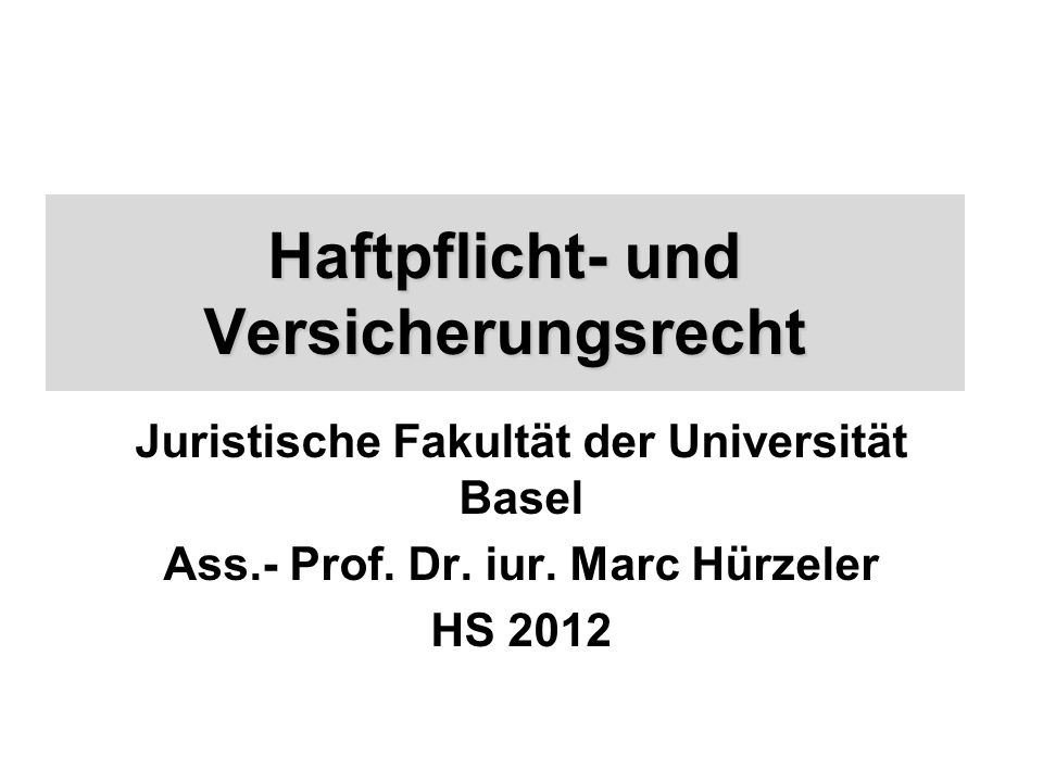 Haftpflicht- und Versicherungsrecht Juristische Fakultät der Universität Basel Ass.- Prof.