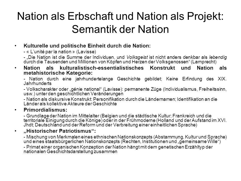 """Nation als Erbschaft und Nation als Projekt: Semantik der Nation Kulturelle und politische Einheit durch die Nation : - « L'unité par la nation » (Lavisse) - """"Die Nation ist die Summe der Individuen, und Volksgeist ist nicht anders denkbar als lebendig durch die Tausenden und Millionen von Köpfen und Herzen der Volksgenossen (Lamprecht) Nation als kulturalistisch-essentialistisches Konstrukt und Nation als metahistorische Kategorie: - Nation durch eine jahrhundertelange Geschichte gebildet; Keine Erfindung des XIX."""