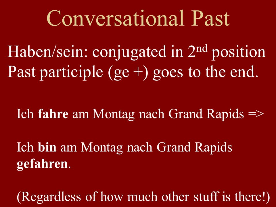 Conversational Past Haben/sein: conjugated in 2 nd position Past participle (ge +) goes to the end.