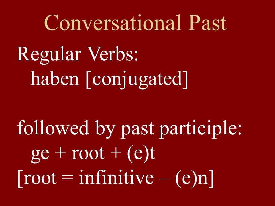 Conversational Past Regular Verbs: haben [conjugated] followed by past participle: ge + root + (e)t [root = infinitive – (e)n]
