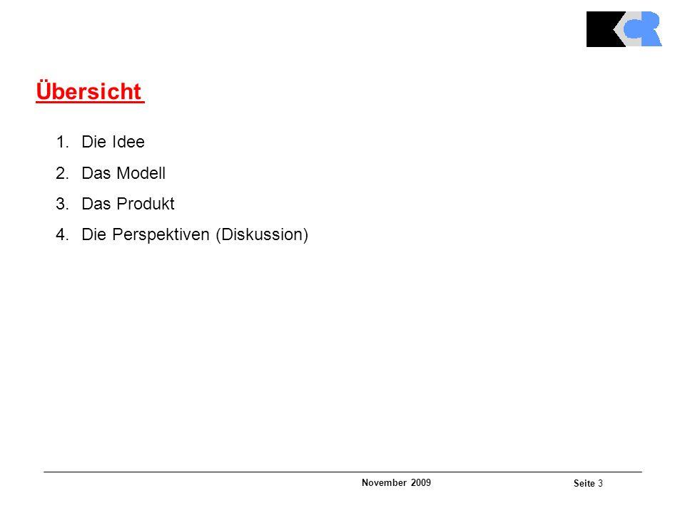 November 2009 Seite 3 Übersicht 1.Die Idee 2.Das Modell 3.Das Produkt 4.Die Perspektiven (Diskussion)