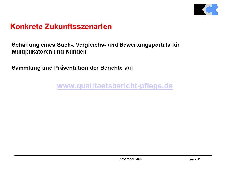 November 2009 Seite 31 Schaffung eines Such-, Vergleichs- und Bewertungsportals für Multiplikatoren und Kunden Sammlung und Präsentation der Berichte auf www.qualitaetsbericht-pflege.de Konkrete Zukunftsszenarien