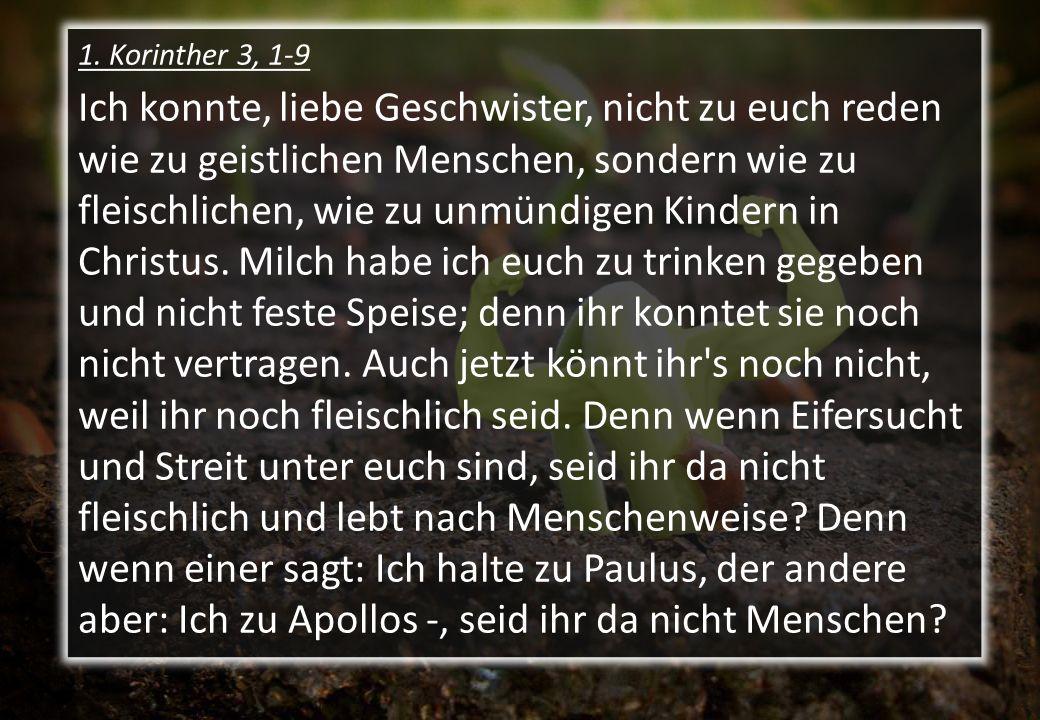 1. Korinther 3, 1-9 Ich konnte, liebe Geschwister, nicht zu euch reden wie zu geistlichen Menschen, sondern wie zu fleischlichen, wie zu unmündigen Ki