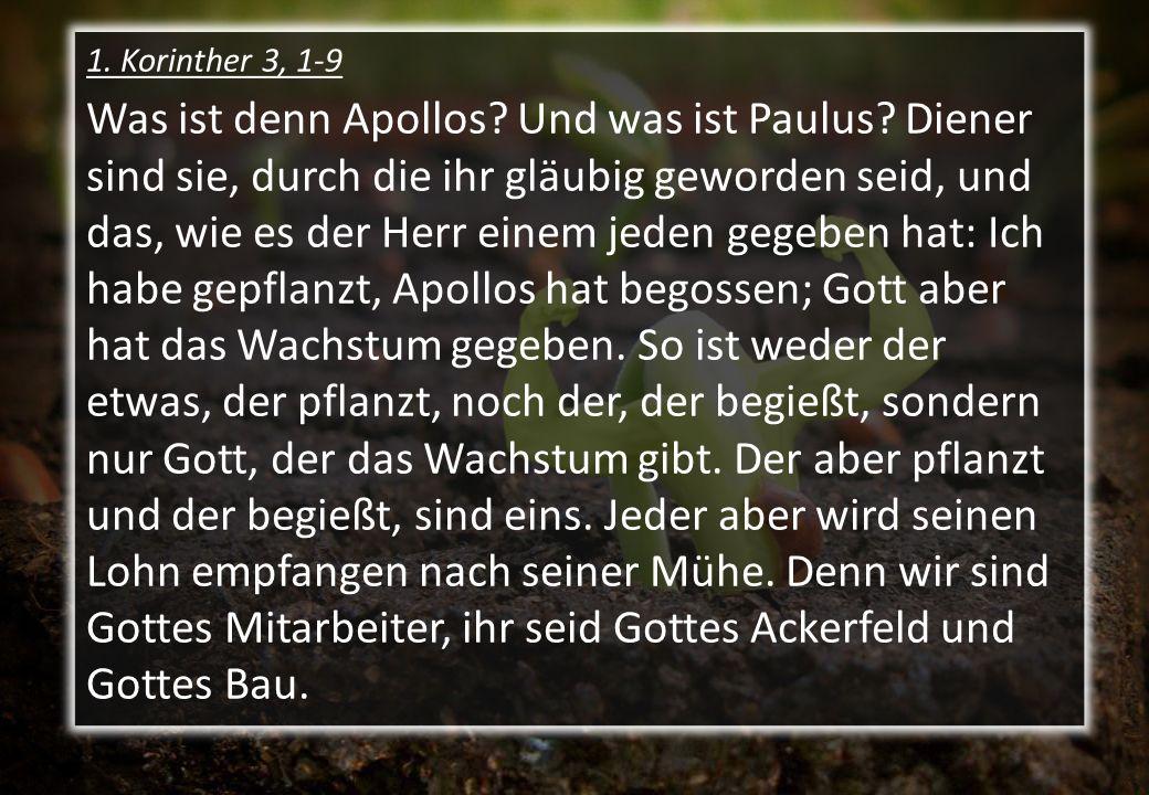 1. Korinther 3, 1-9 Was ist denn Apollos? Und was ist Paulus? Diener sind sie, durch die ihr gläubig geworden seid, und das, wie es der Herr einem jed