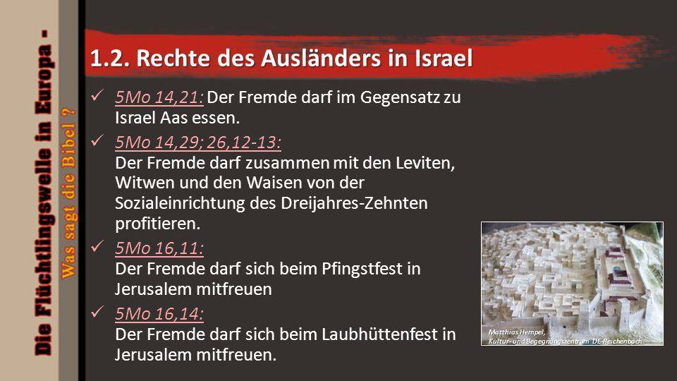 1.2. Rechte des Ausländers in Israel 5Mo 14,21: Der Fremde darf im Gegensatz zu Israel Aas essen. 5Mo 14,29; 26,12-13: Der Fremde darf zusammen mit de