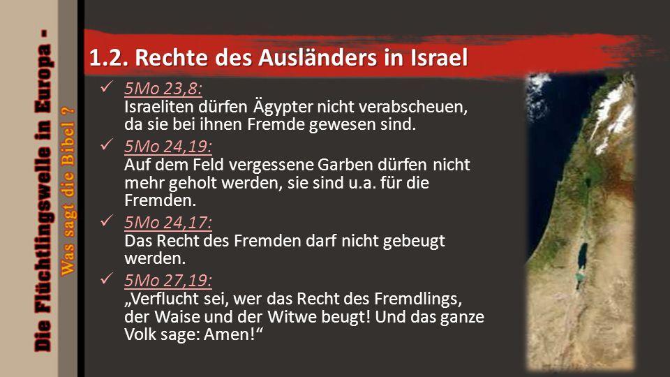 1.2. Rechte des Ausländers in Israel 5Mo 23,8: Israeliten dürfen Ägypter nicht verabscheuen, da sie bei ihnen Fremde gewesen sind. 5Mo 24,19: Auf dem