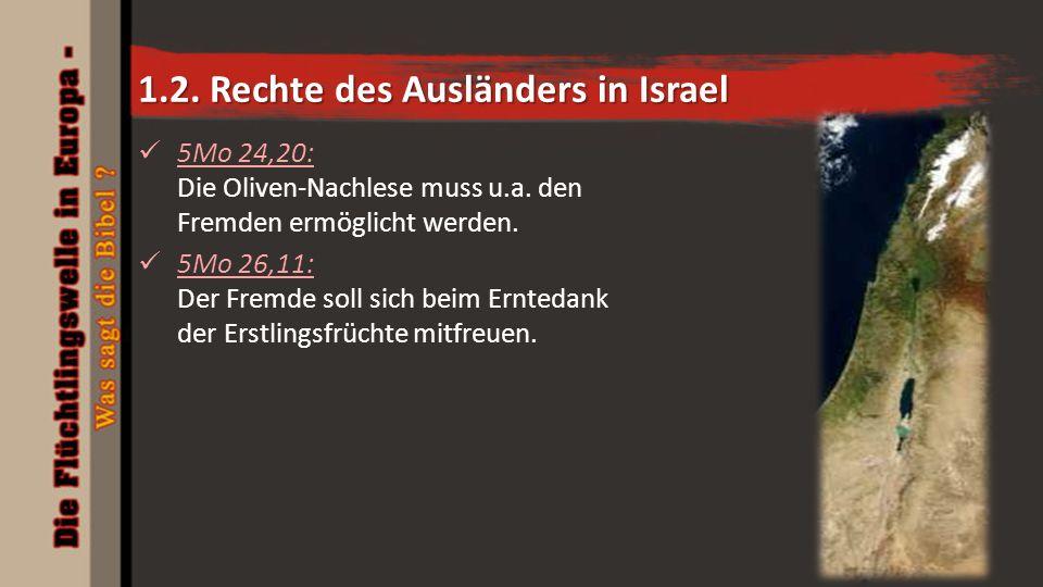 1.2. Rechte des Ausländers in Israel 5Mo 24,20: Die Oliven-Nachlese muss u.a. den Fremden ermöglicht werden. 5Mo 26,11: Der Fremde soll sich beim Ernt