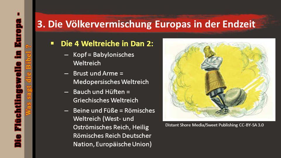 3. Die Völkervermischung Europas in der Endzeit  Die 4 Weltreiche in Dan 2: – Kopf = Babylonisches Weltreich – Brust und Arme = Medopersisches Weltre