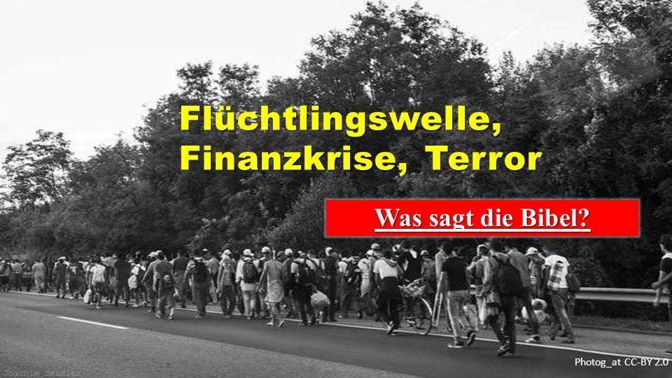 Photog_at CC-BY 2.0 Flüchtlingswelle, Finanzkrise, Terror Flüchtlingswelle, Finanzkrise, Terror Was sagt die Bibel