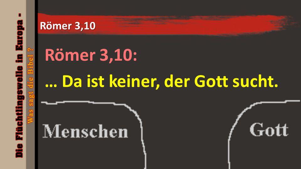 Römer 3,10 Römer 3,10: … Da ist keiner, der Gott sucht.
