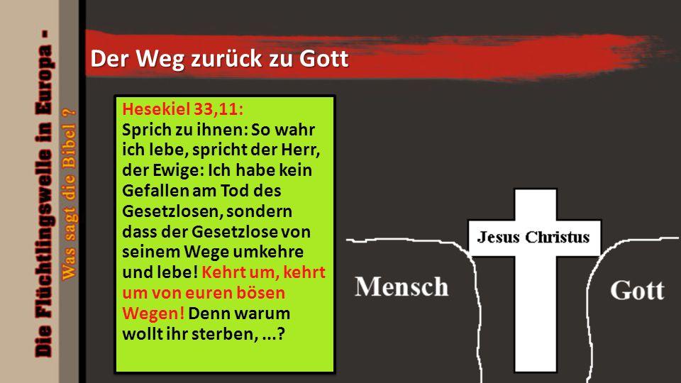 Der Weg zurück zu Gott Hesekiel 33,11: Sprich zu ihnen: So wahr ich lebe, spricht der Herr, der Ewige: Ich habe kein Gefallen am Tod des Gesetzlosen, sondern dass der Gesetzlose von seinem Wege umkehre und lebe.
