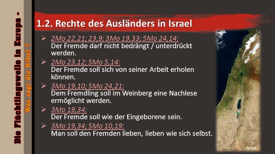 1.2. Rechte des Ausländers in Israel  2Mo 22,21; 23,9; 3Mo 19,33; 5Mo 24,14: Der Fremde darf nicht bedrängt / unterdrückt werden.  2Mo 23,12; 5Mo 5,