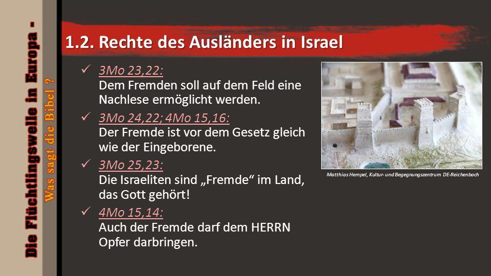 1.2. Rechte des Ausländers in Israel 3Mo 23,22: Dem Fremden soll auf dem Feld eine Nachlese ermöglicht werden. 3Mo 24,22; 4Mo 15,16: Der Fremde ist vo