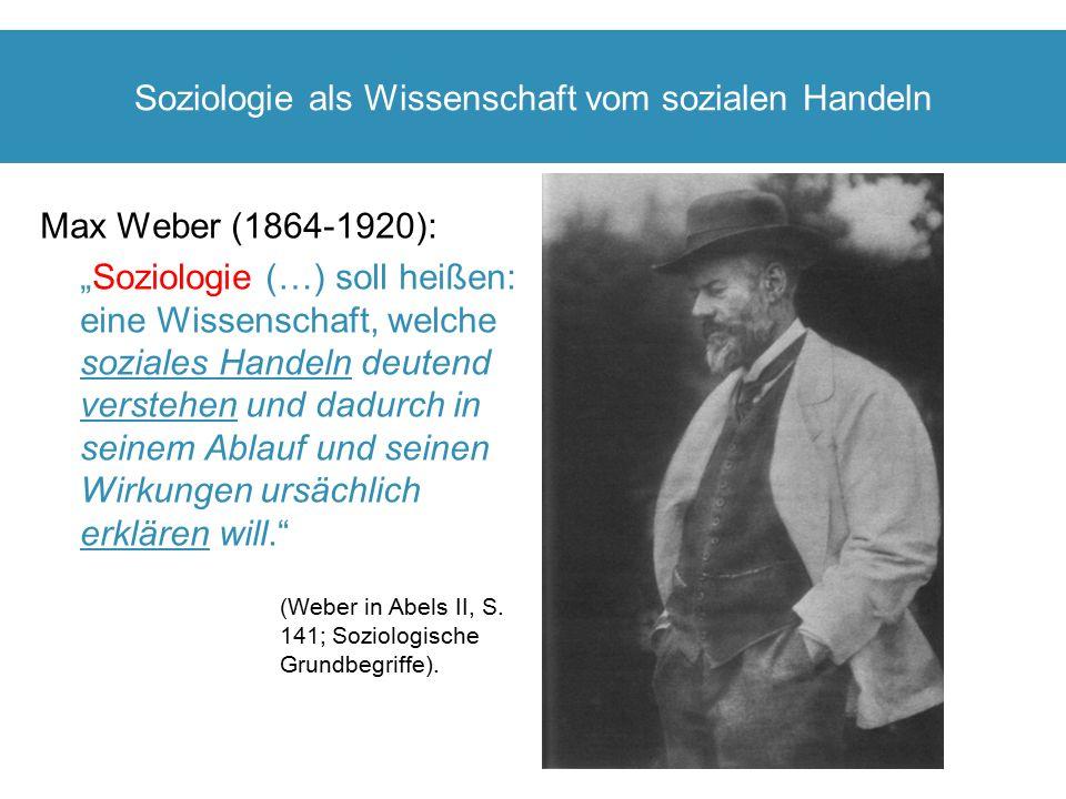 """Soziologie als Wissenschaft vom sozialen Handeln Max Weber (1864-1920): """"Soziologie (…) soll heißen: eine Wissenschaft, welche soziales Handeln deuten"""