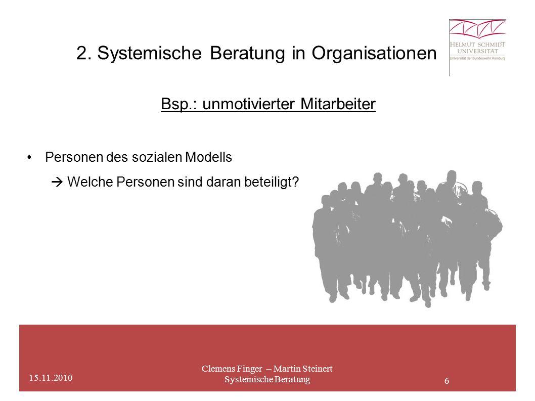 6 2. Systemische Beratung in Organisationen Clemens Finger – Martin Steinert Systemische Beratung 15.11.2010 Bsp.: unmotivierter Mitarbeiter Personen