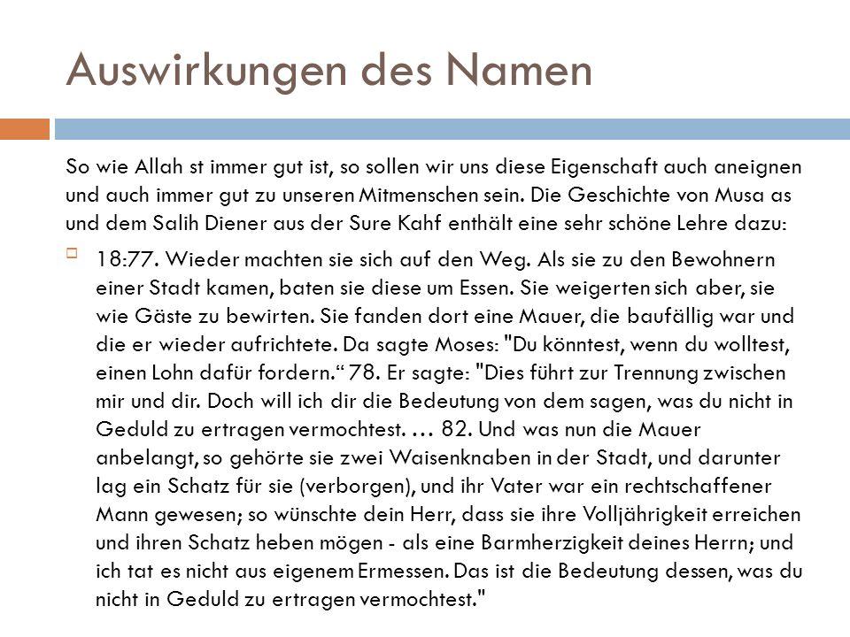 Auswirkungen des Namen So wie Allah st immer gut ist, so sollen wir uns diese Eigenschaft auch aneignen und auch immer gut zu unseren Mitmenschen sein.