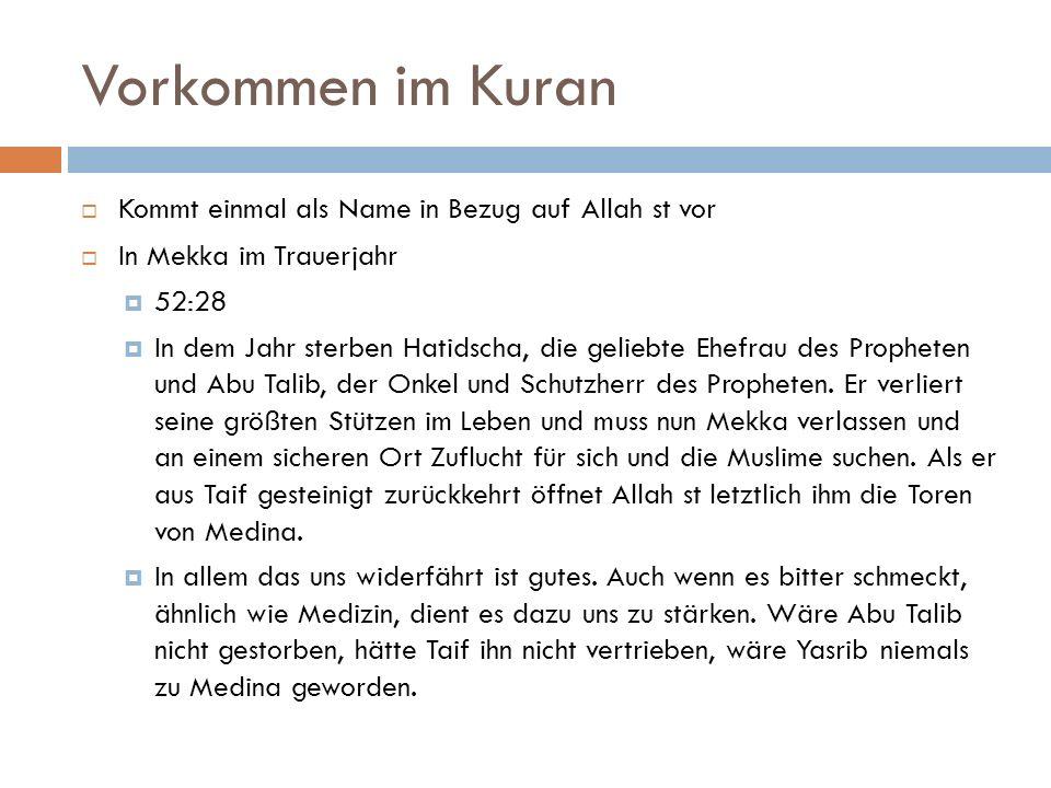 Vorkommen im Kuran  Kommt einmal als Name in Bezug auf Allah st vor  In Mekka im Trauerjahr  52:28  In dem Jahr sterben Hatidscha, die geliebte Ehefrau des Propheten und Abu Talib, der Onkel und Schutzherr des Propheten.