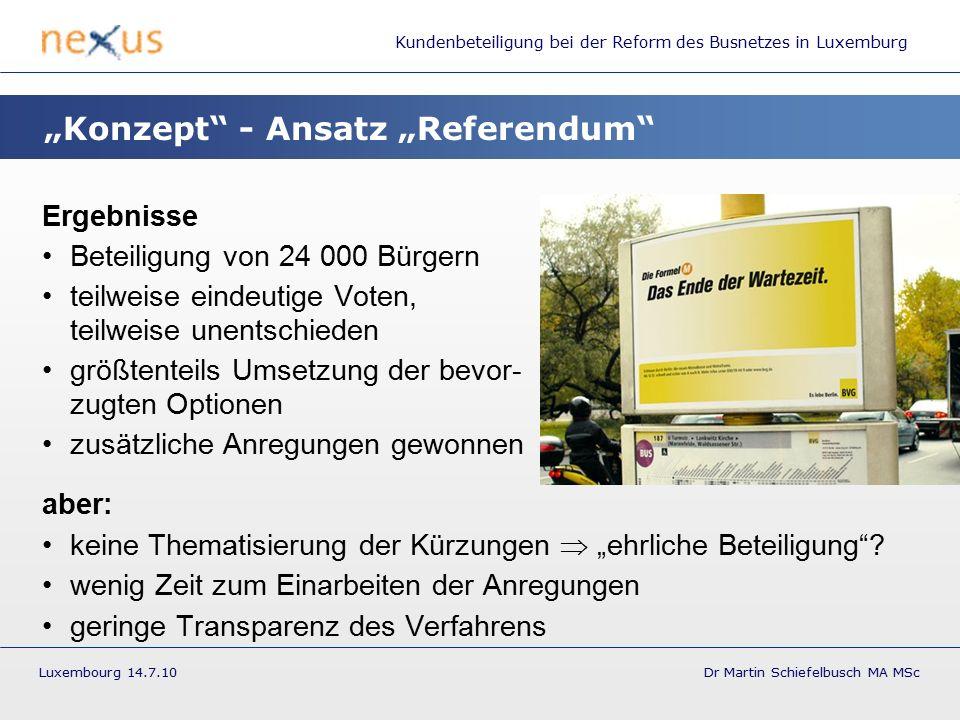 """Kundenbeteiligung bei der Reform des Busnetzes in Luxemburg Luxembourg 14.7.10 Dr Martin Schiefelbusch MA MSc Ergebnisse Beteiligung von 24 000 Bürgern teilweise eindeutige Voten, teilweise unentschieden größtenteils Umsetzung der bevor- zugten Optionen zusätzliche Anregungen gewonnen aber: keine Thematisierung der Kürzungen  """"ehrliche Beteiligung ."""